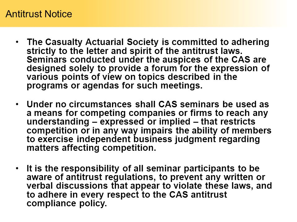 Antitrust Notice The Casualty Actuarial Society is committed to adhering strictly to the letter and spirit of the antitrust laws. Seminars conducted u