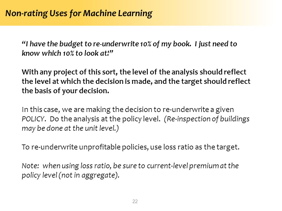 Non-rating Uses for Machine Learning 22 I have the budget to re-underwrite 10% of my book. I just need to know which 10% to look at! With any project