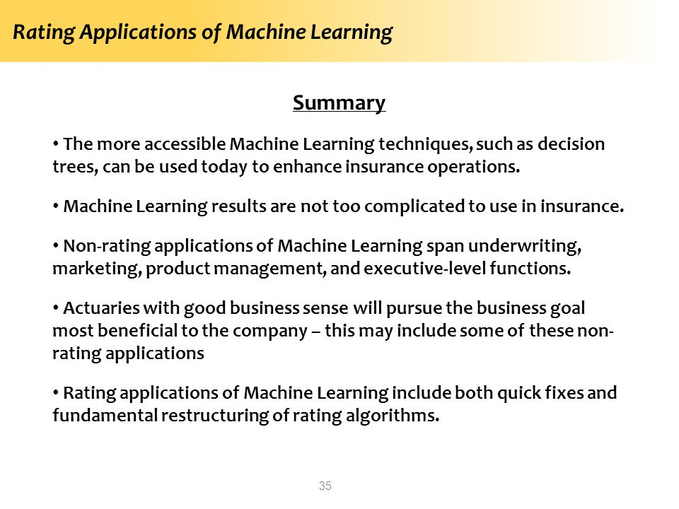 Rating Applications of Machine Learning 35 Summary The more accessible Machine Learning techniques, such as decision trees, can be used today to enhan