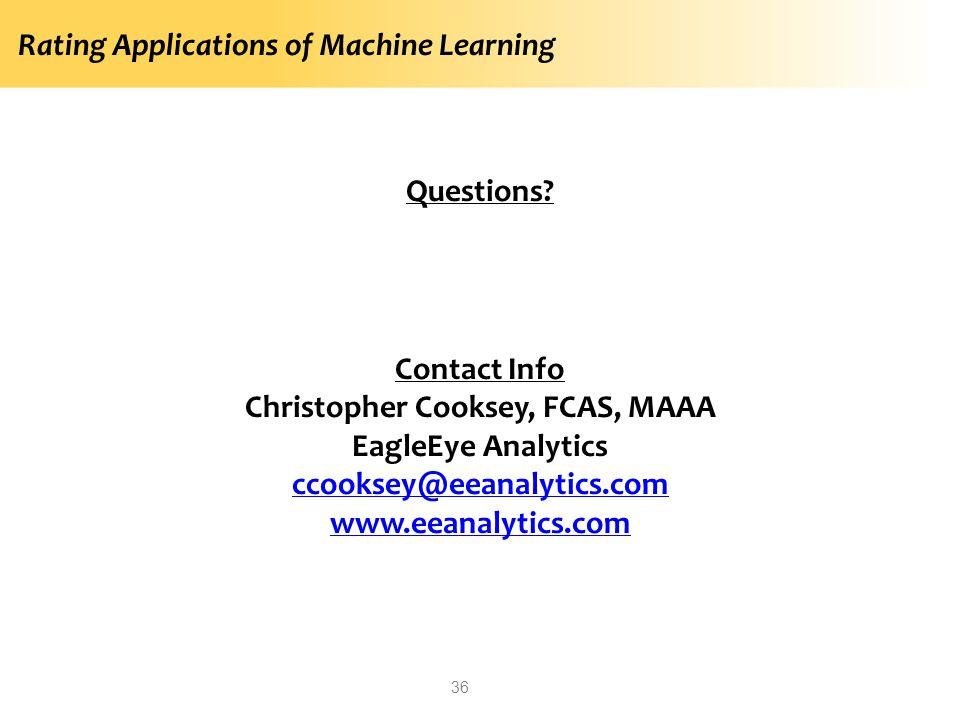 Rating Applications of Machine Learning 36 Questions? Contact Info Christopher Cooksey, FCAS, MAAA EagleEye Analytics ccooksey@eeanalytics.com www.eea