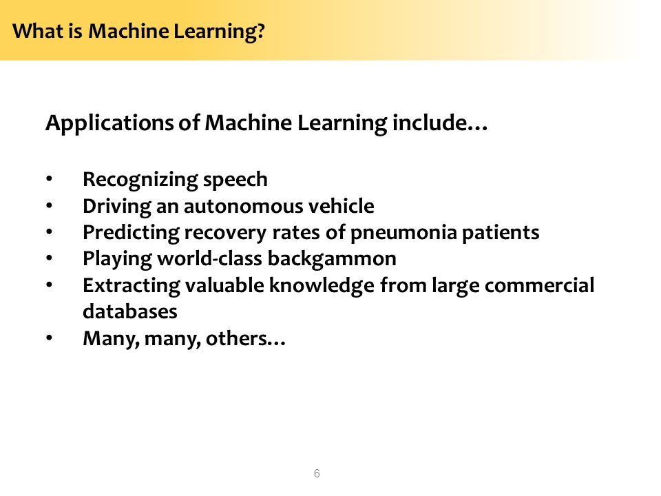 What is Machine Learning? Applications of Machine Learning include… Recognizing speech Driving an autonomous vehicle Predicting recovery rates of pneu