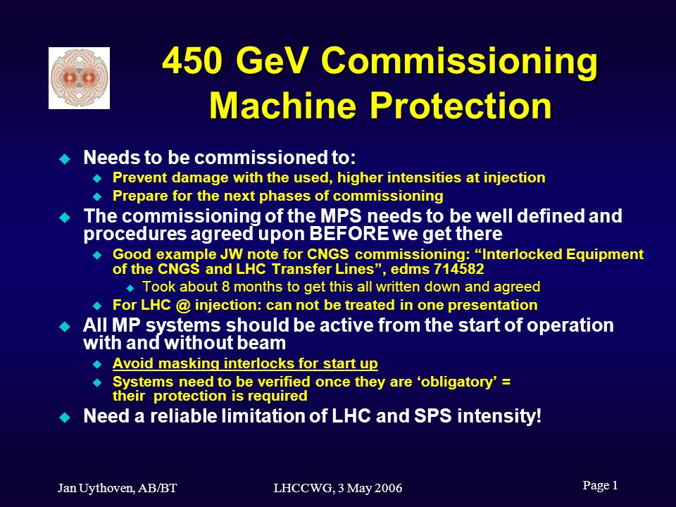 Jan Uythoven, AB/BTLHCCWG, 3 May 2006 Page 1 450 GeV Commissioning Machine Protection Needs to be commissioned to: Prevent damage with the used, higher intensities at injection Prepare for the next phases of commissioning The commissioning of the MPS needs to be well defined and procedures agreed upon BEFORE we get there Good example JW note for CNGS commissioning: Interlocked Equipment of the CNGS and LHC Transfer Lines, edms 714582 Took about 8 months to get this all written down and agreed For LHC @ injection: can not be treated in one presentation All MP systems should be active from the start of operation with and without beam Avoid masking interlocks for start up Systems need to be verified once they are obligatory = their protection is required Need a reliable limitation of LHC and SPS intensity!