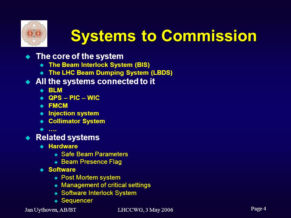 Jan Uythoven, AB/BTLHCCWG, 3 May 2006 Page 4 Systems to Commission The core of the system The Beam Interlock System (BIS) The LHC Beam Dumping System (LBDS) All the systems connected to it BLM QPS – PIC – WIC FMCM Injection system Collimator System ….
