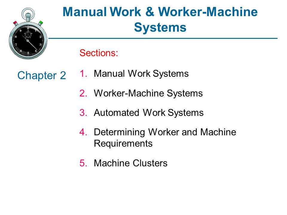 Manual Work & Worker-Machine Systems Sections: 1.Manual Work Systems 2.Worker-Machine Systems 3.Automated Work Systems 4.Determining Worker and Machine Requirements 5.Machine Clusters Chapter 2