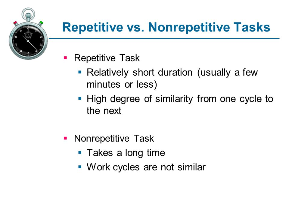 Repetitive vs. Nonrepetitive Tasks Repetitive Task Relatively short duration (usually a few minutes or less) High degree of similarity from one cycle