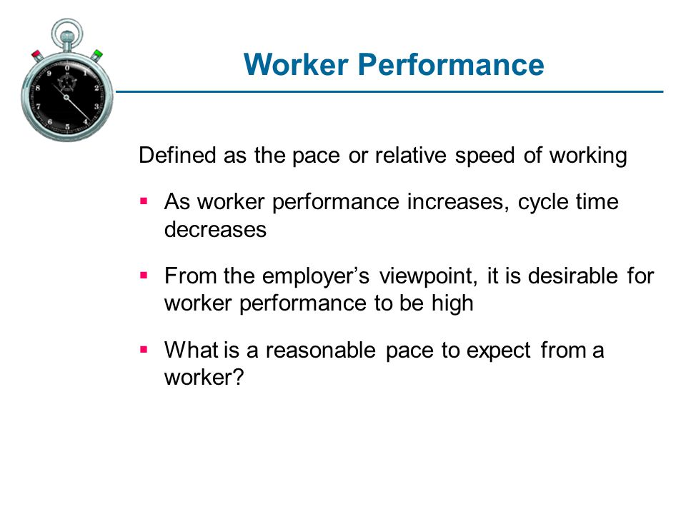 Worker Performance Defined as the pace or relative speed of working As worker performance increases, cycle time decreases From the employers viewpoint