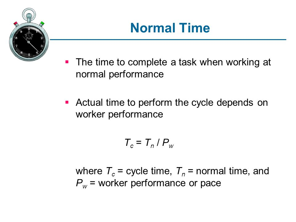 Normal Time The time to complete a task when working at normal performance Actual time to perform the cycle depends on worker performance T c = T n /