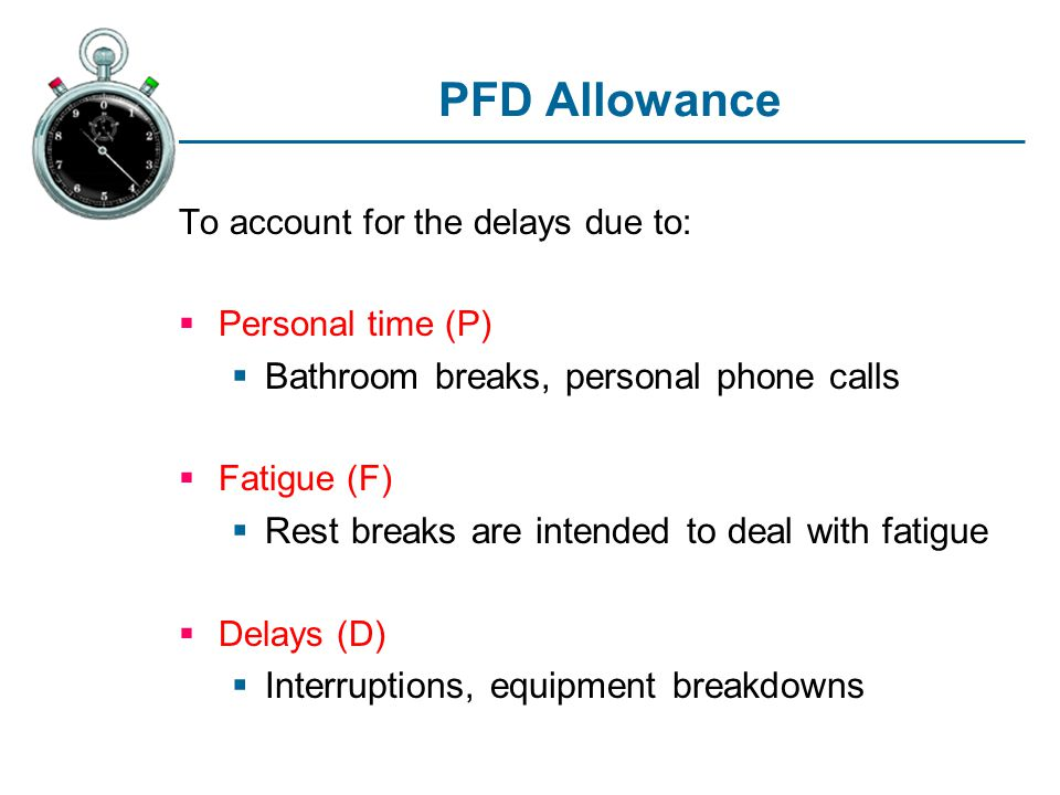 PFD Allowance To account for the delays due to: Personal time (P) Bathroom breaks, personal phone calls Fatigue (F) Rest breaks are intended to deal with fatigue Delays (D) Interruptions, equipment breakdowns