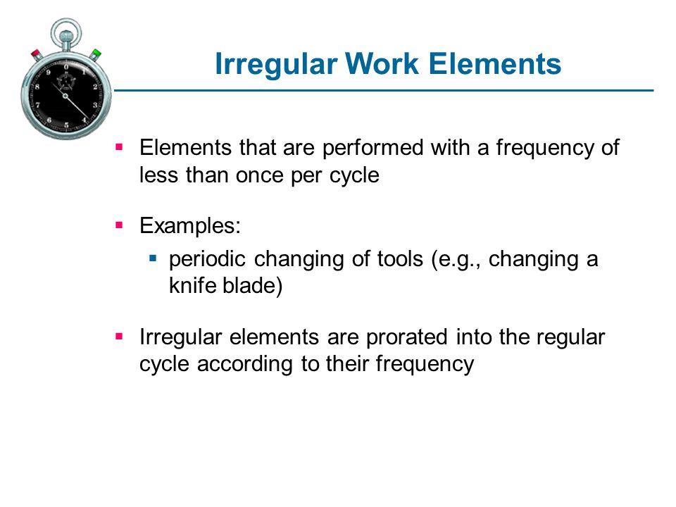 Irregular Work Elements Elements that are performed with a frequency of less than once per cycle Examples: periodic changing of tools (e.g., changing a knife blade) Irregular elements are prorated into the regular cycle according to their frequency