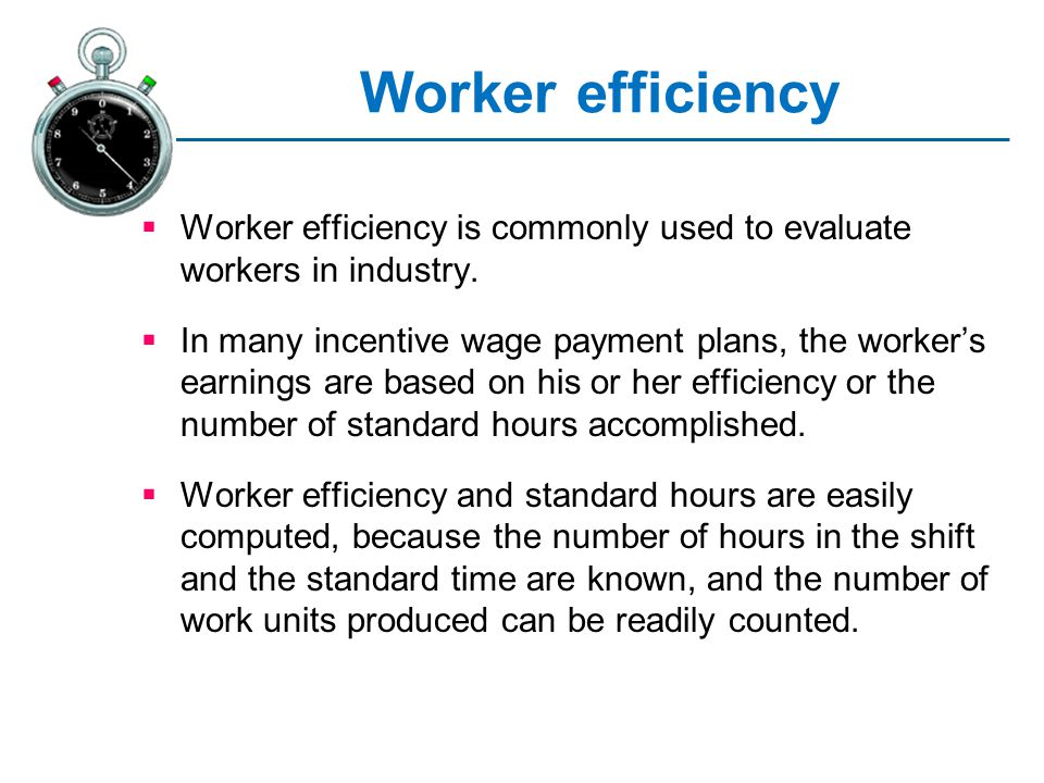 Worker efficiency Worker efficiency is commonly used to evaluate workers in industry. In many incentive wage payment plans, the workers earnings are b