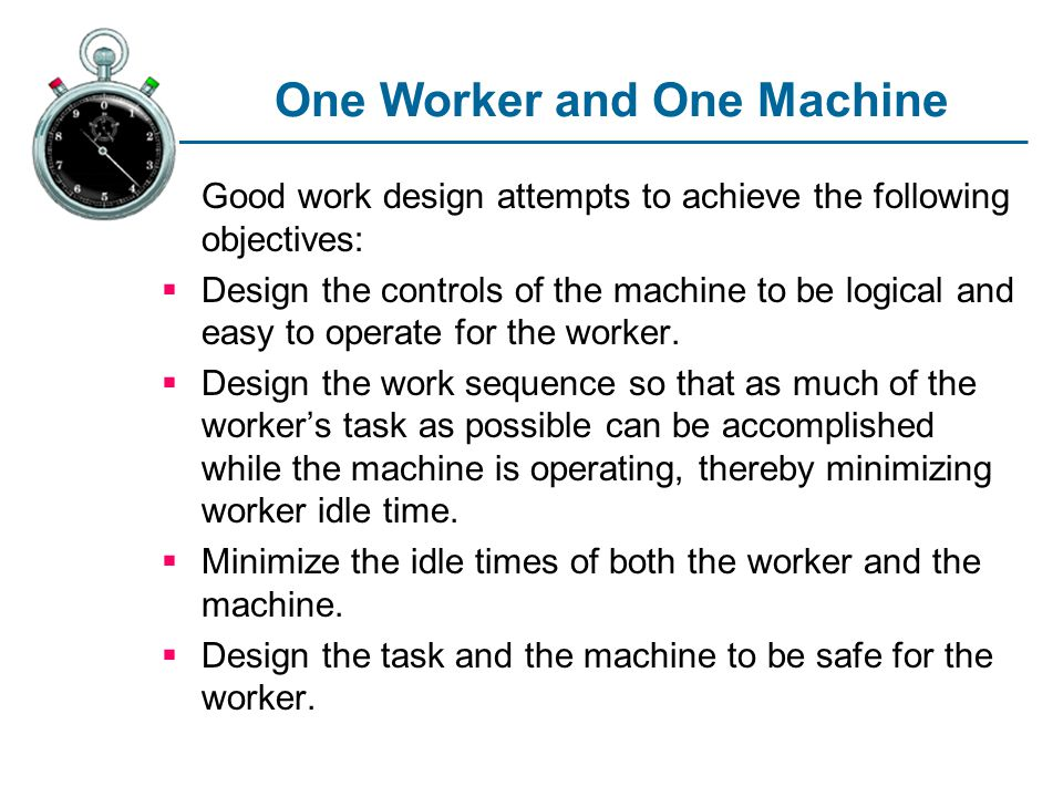 One Worker and One Machine Good work design attempts to achieve the following objectives: Design the controls of the machine to be logical and easy to operate for the worker.