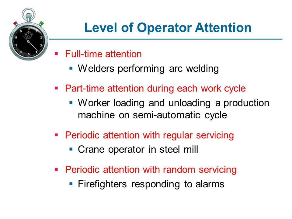Level of Operator Attention Full-time attention Welders performing arc welding Part-time attention during each work cycle Worker loading and unloading a production machine on semi-automatic cycle Periodic attention with regular servicing Crane operator in steel mill Periodic attention with random servicing Firefighters responding to alarms
