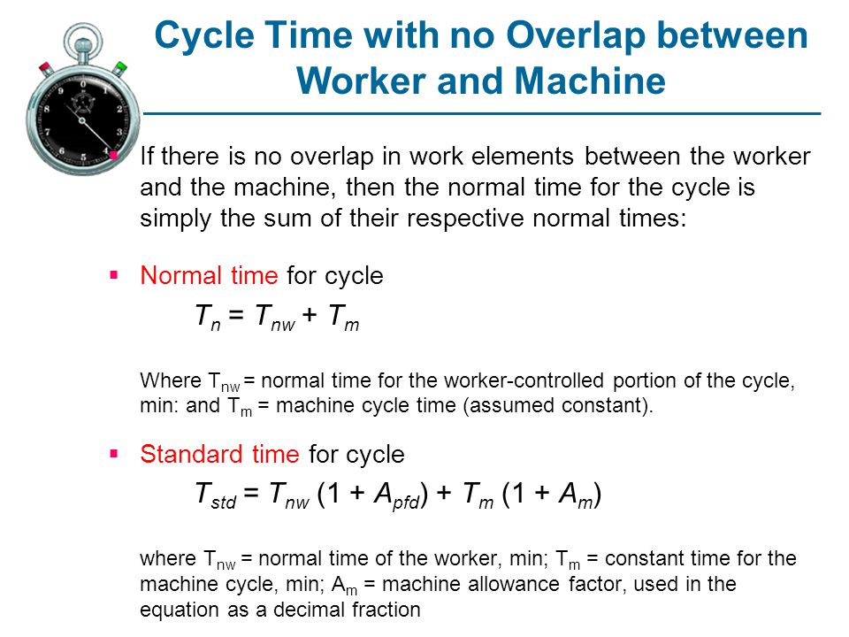 Cycle Time with no Overlap between Worker and Machine If there is no overlap in work elements between the worker and the machine, then the normal time for the cycle is simply the sum of their respective normal times: Normal time for cycle T n = T nw + T m Where T nw = normal time for the worker-controlled portion of the cycle, min: and T m = machine cycle time (assumed constant).