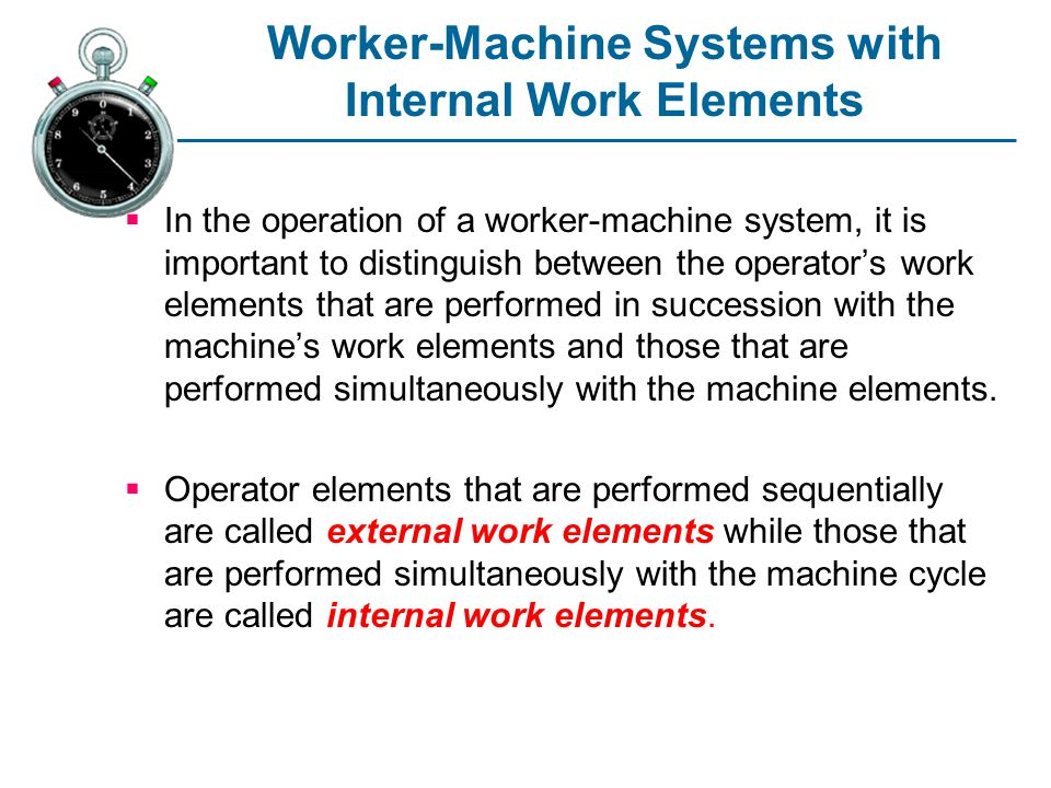 Worker-Machine Systems with Internal Work Elements In the operation of a worker-machine system, it is important to distinguish between the operators work elements that are performed in succession with the machines work elements and those that are performed simultaneously with the machine elements.