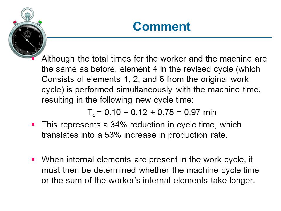 Comment Although the total times for the worker and the machine are the same as before, element 4 in the revised cycle (which Consists of elements 1, 2, and 6 from the original work cycle) is performed simultaneously with the machine time, resulting in the following new cycle time: T c = 0.10 + 0.12 + 0.75 = 0.97 min This represents a 34% reduction in cycle time, which translates into a 53% increase in production rate.