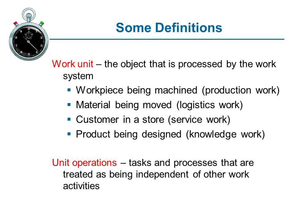 Some Definitions Work unit – the object that is processed by the work system Workpiece being machined (production work) Material being moved (logistic