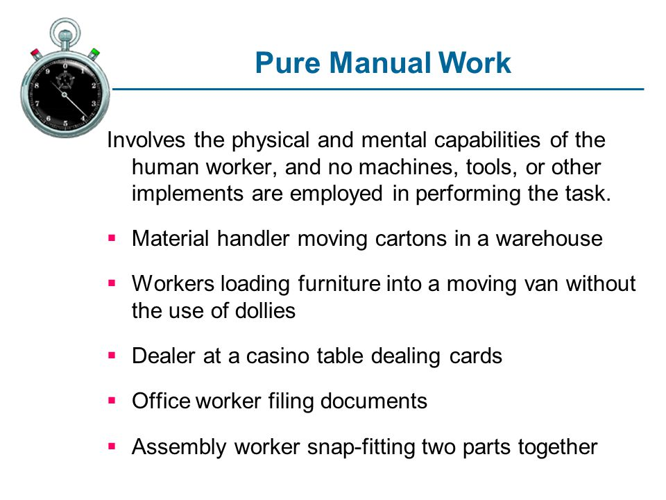 Pure Manual Work Involves the physical and mental capabilities of the human worker, and no machines, tools, or other implements are employed in perfor