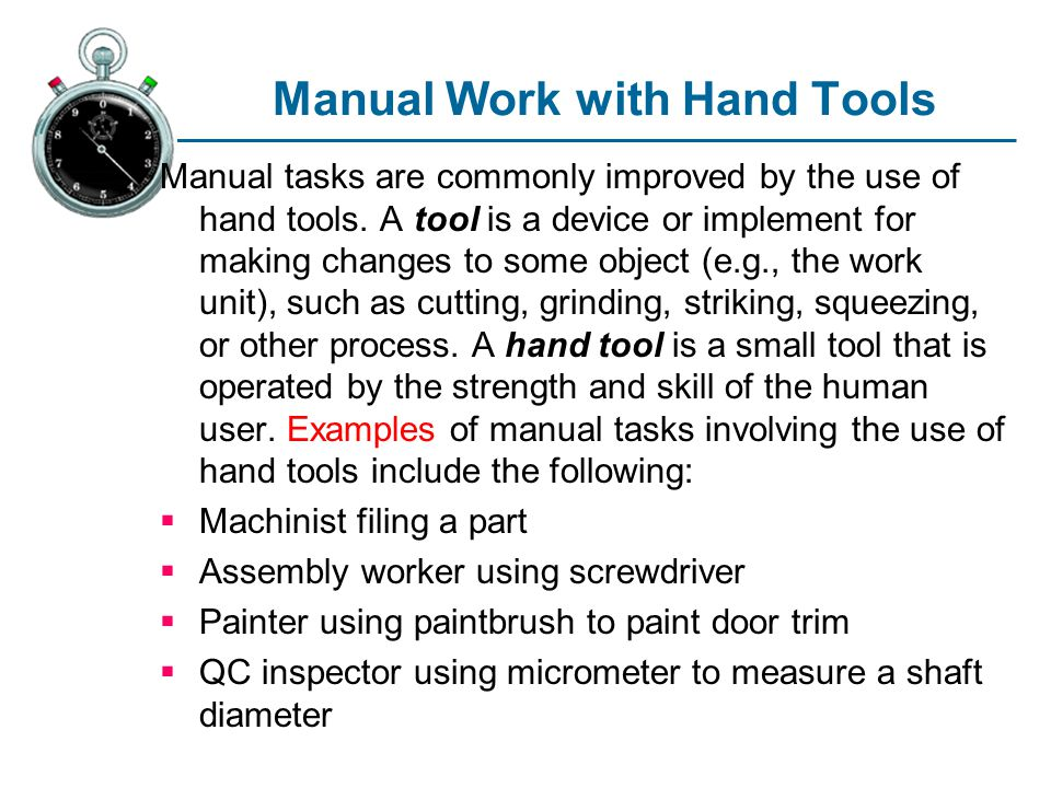 Manual Work with Hand Tools Manual tasks are commonly improved by the use of hand tools. A tool is a device or implement for making changes to some ob