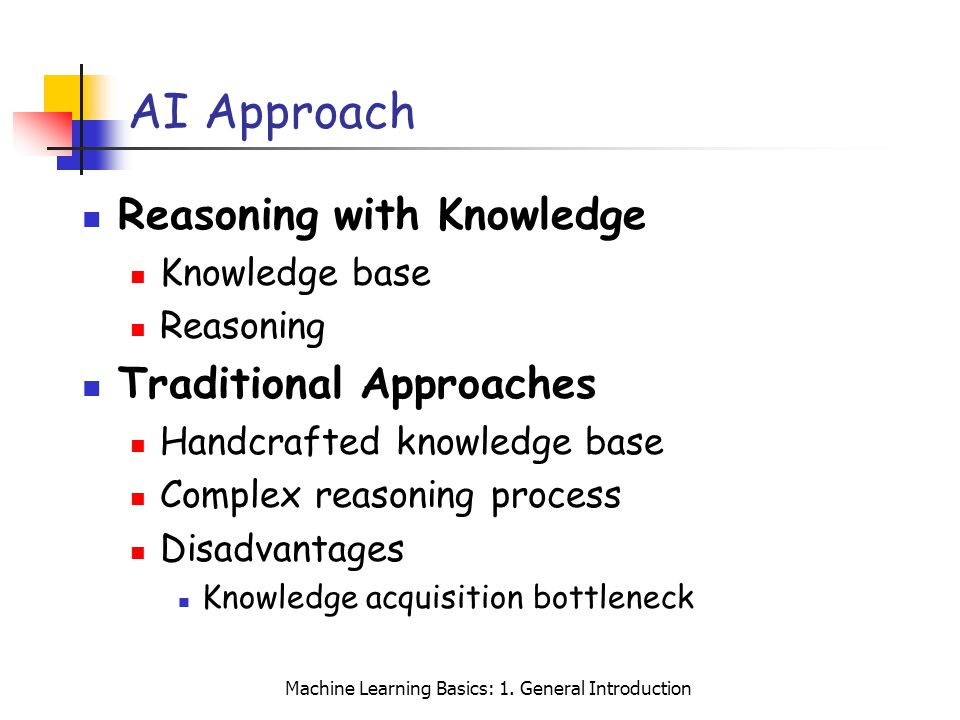 Machine Learning Basics: 1. General Introduction AI Approach Reasoning with Knowledge Knowledge base Reasoning Traditional Approaches Handcrafted know