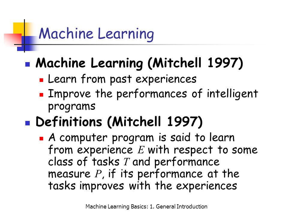 Machine Learning Basics: 1. General Introduction Machine Learning Machine Learning (Mitchell 1997) Learn from past experiences Improve the performance