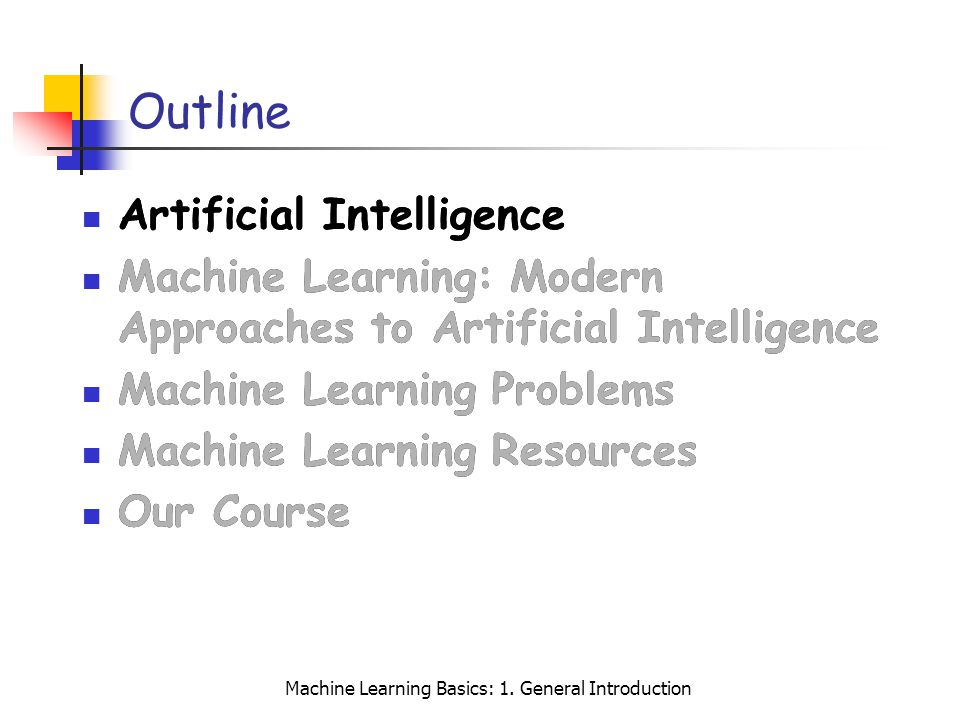 Machine Learning Basics: 1. General Introduction Outline Artificial Intelligence Machine Learning: Modern Approaches to Artificial Intelligence Machin