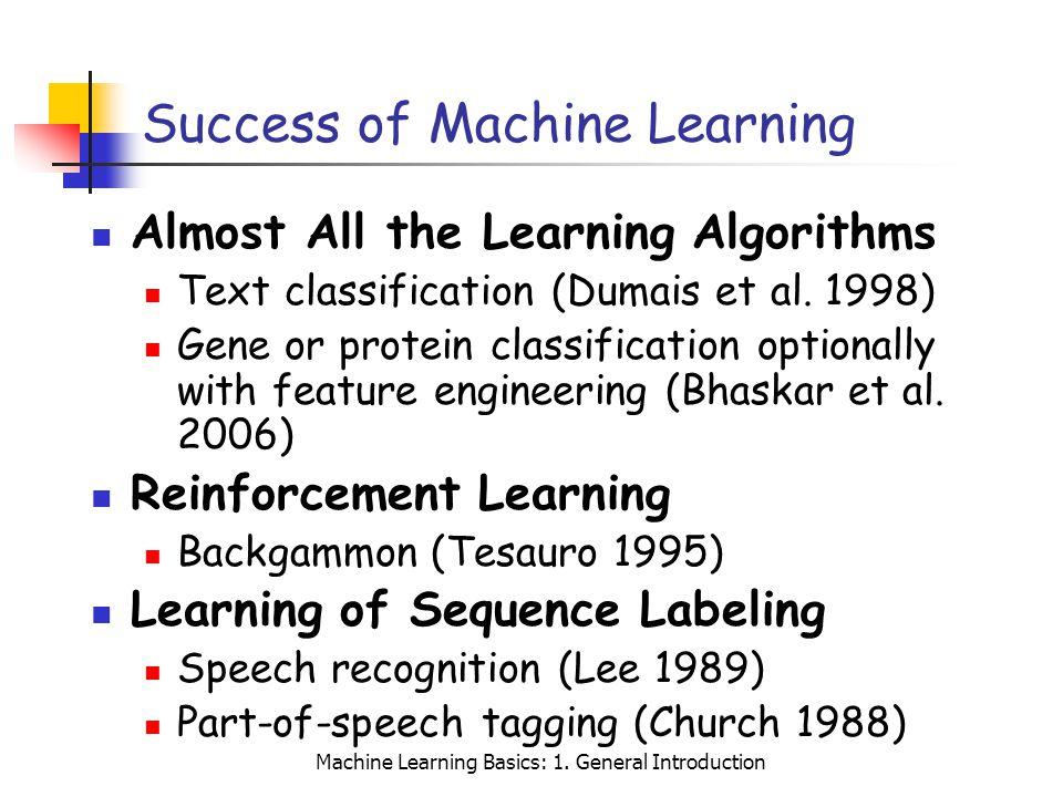 Machine Learning Basics: 1. General Introduction Success of Machine Learning Almost All the Learning Algorithms Text classification (Dumais et al. 199