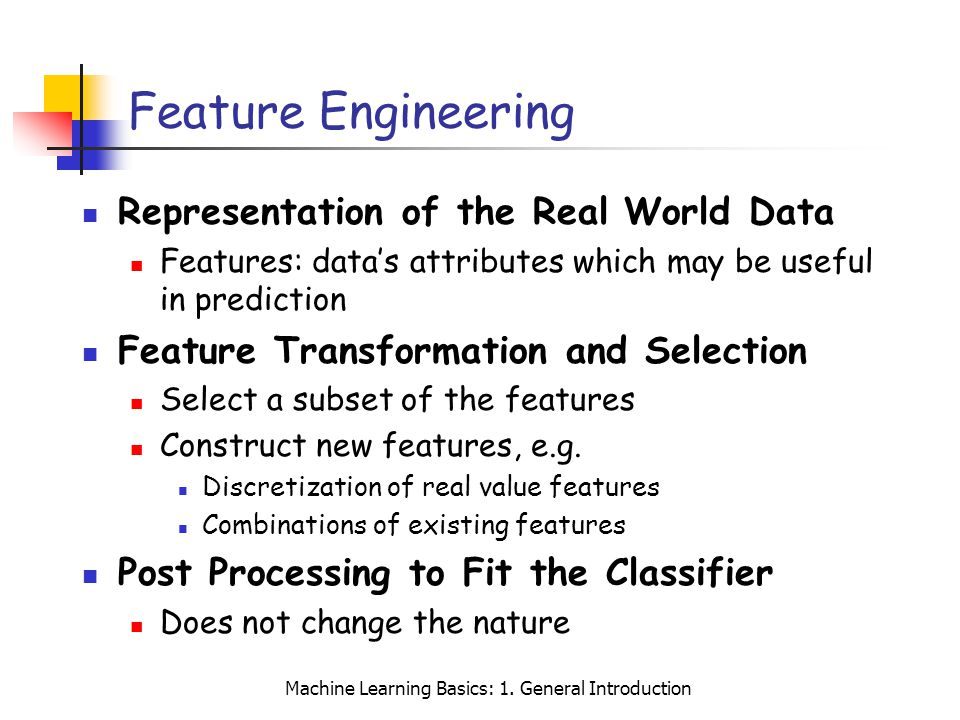 Machine Learning Basics: 1. General Introduction Feature Engineering Representation of the Real World Data Features: datas attributes which may be use