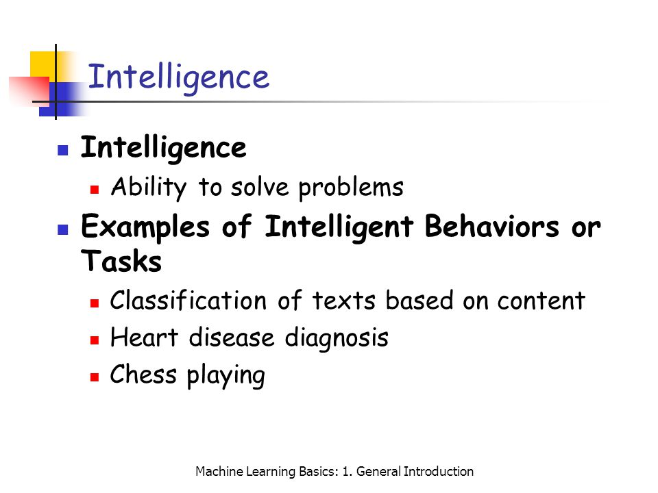 Machine Learning Basics: 1. General Introduction Intelligence Ability to solve problems Examples of Intelligent Behaviors or Tasks Classification of t