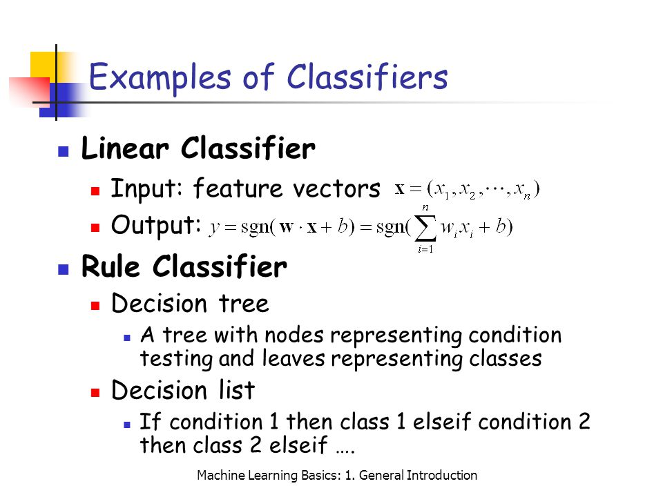 Machine Learning Basics: 1. General Introduction Examples of Classifiers Linear Classifier Input: feature vectors Output: Rule Classifier Decision tre
