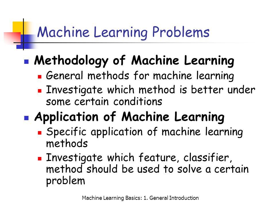 Machine Learning Basics: 1. General Introduction Machine Learning Problems Methodology of Machine Learning General methods for machine learning Invest