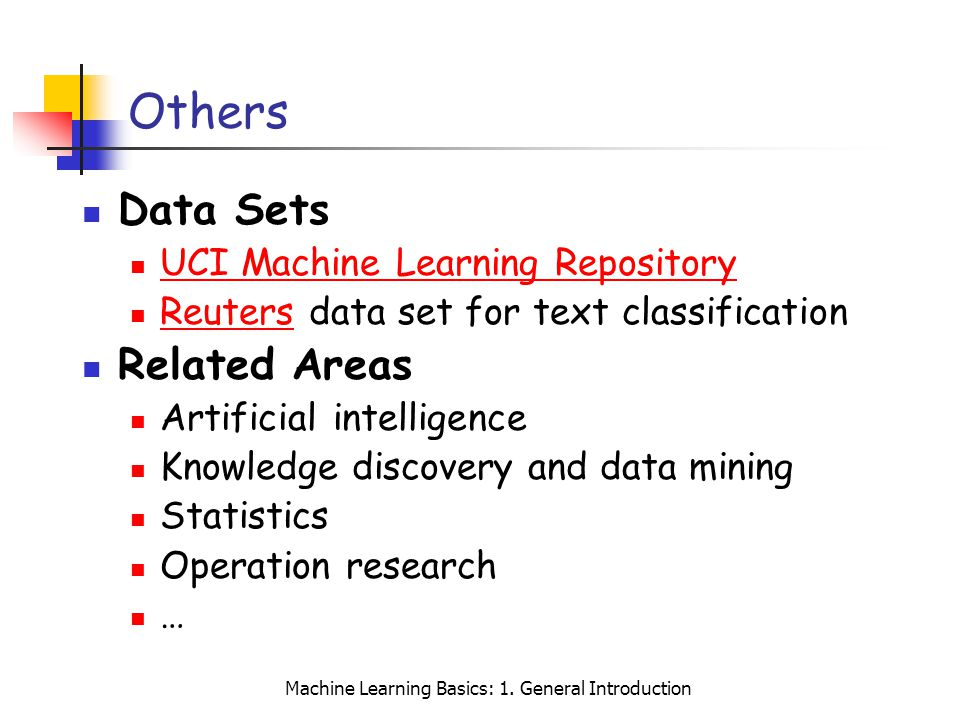 Machine Learning Basics: 1. General Introduction Others Data Sets UCI Machine Learning Repository Reuters data set for text classification Reuters Rel