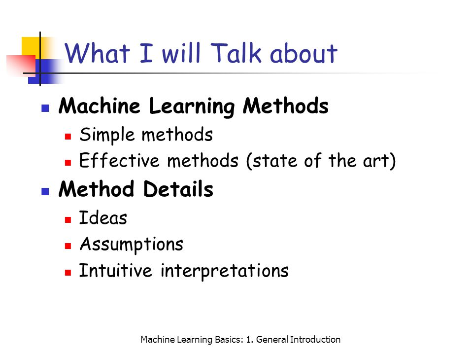 Machine Learning Basics: 1. General Introduction What I will Talk about Machine Learning Methods Simple methods Effective methods (state of the art) M