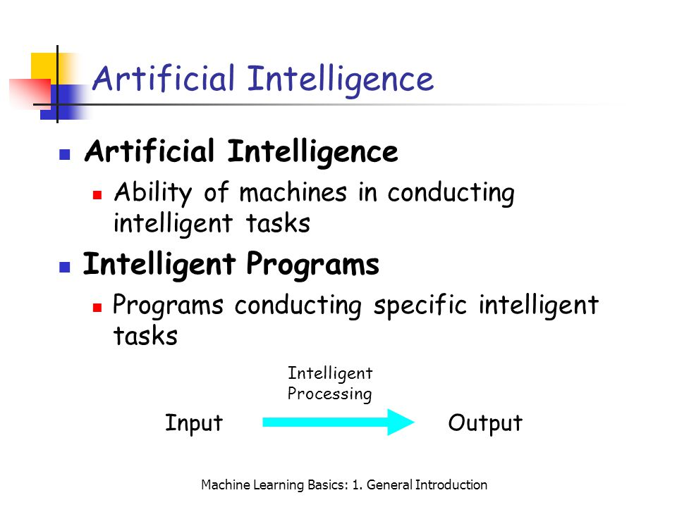 Machine Learning Basics: 1. General Introduction Artificial Intelligence Ability of machines in conducting intelligent tasks Intelligent Programs Prog