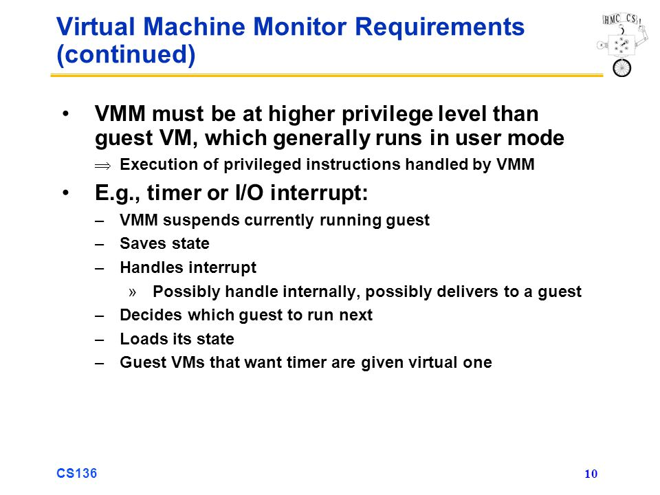 CS136 10 Virtual Machine Monitor Requirements (continued) VMM must be at higher privilege level than guest VM, which generally runs in user mode Execu