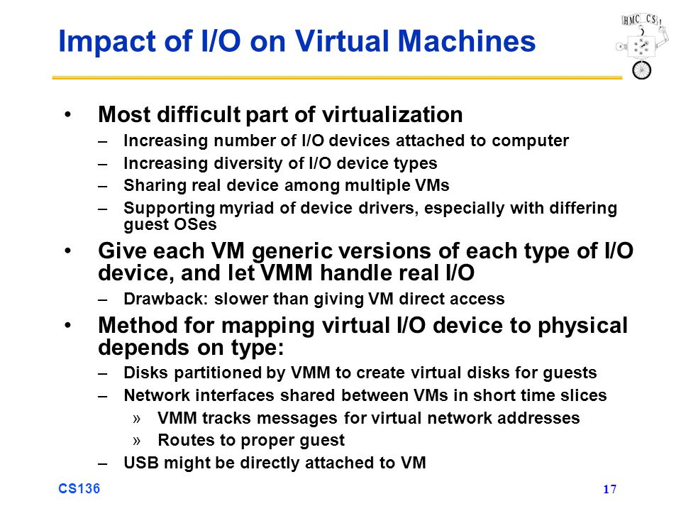 CS136 17 Impact of I/O on Virtual Machines Most difficult part of virtualization –Increasing number of I/O devices attached to computer –Increasing di