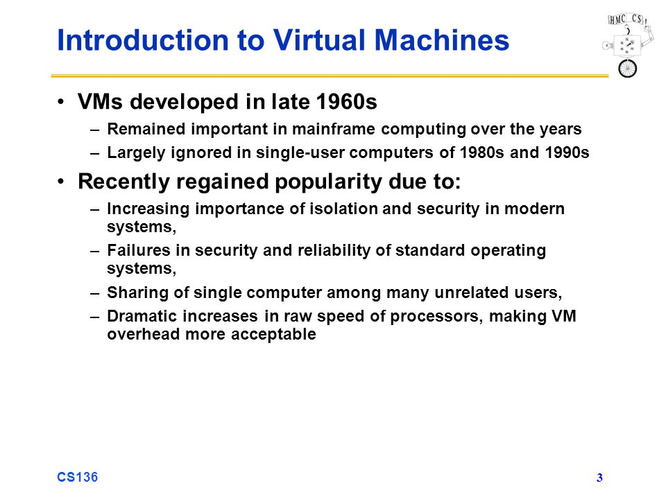 CS136 3 Introduction to Virtual Machines VMs developed in late 1960s –Remained important in mainframe computing over the years –Largely ignored in sin