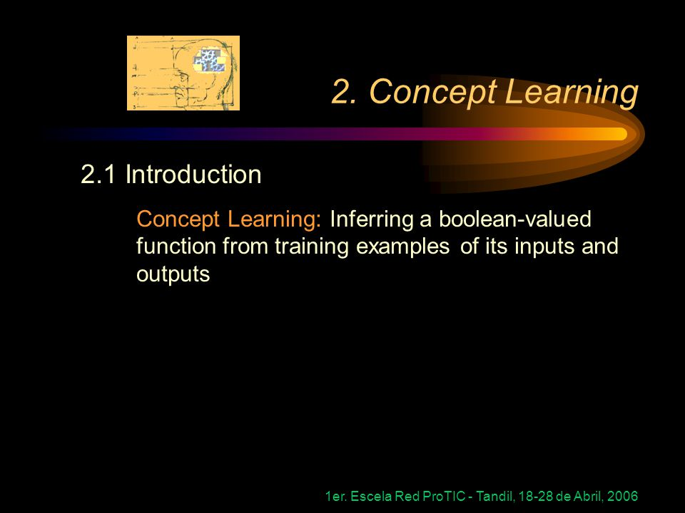 1er. Escela Red ProTIC - Tandil, 18-28 de Abril, 2006 2. Concept Learning 2.1 Introduction Concept Learning: Inferring a boolean-valued function from