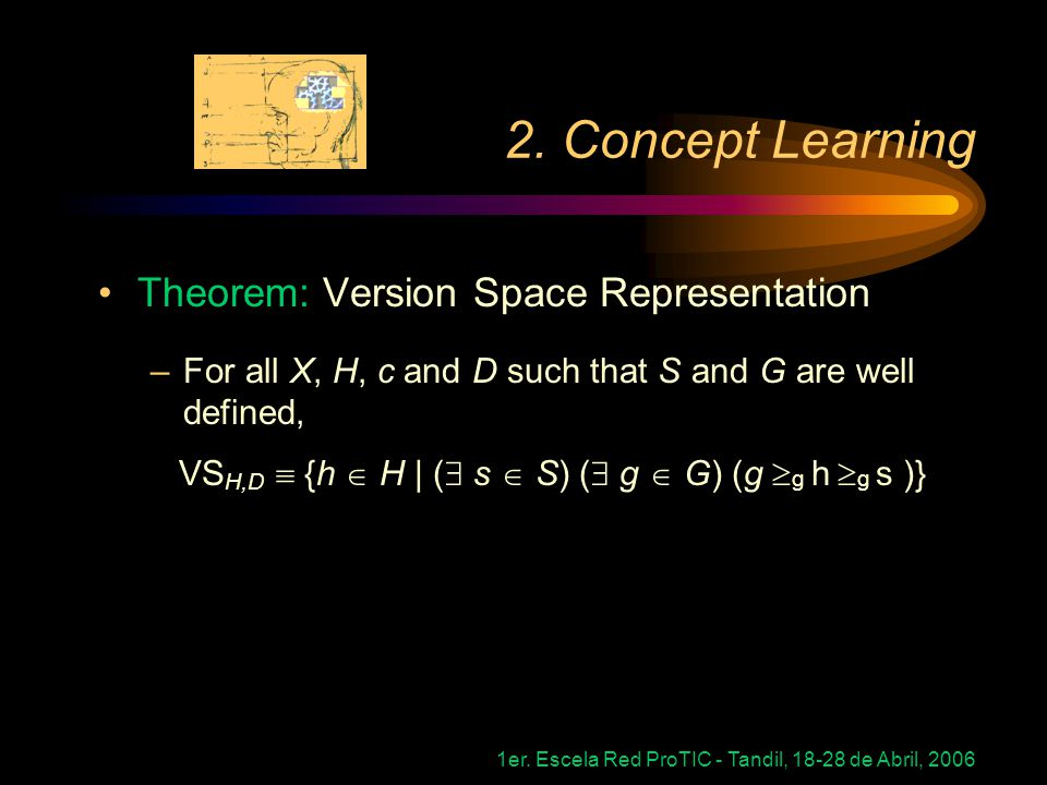 1er. Escela Red ProTIC - Tandil, 18-28 de Abril, 2006 2. Concept Learning Theorem: Version Space Representation –For all X, H, c and D such that S and