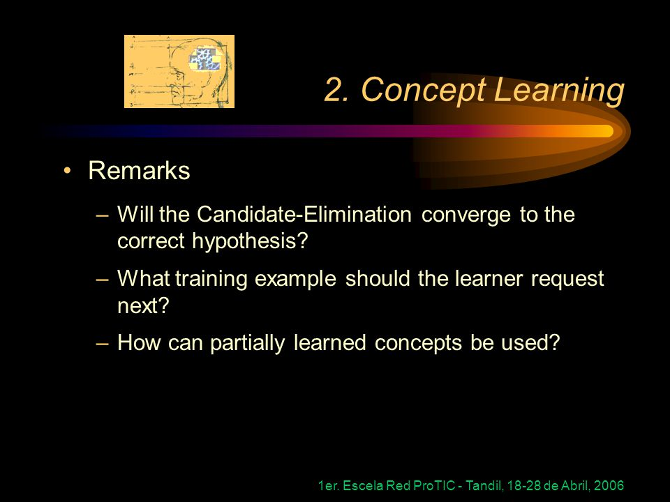 1er. Escela Red ProTIC - Tandil, 18-28 de Abril, 2006 2. Concept Learning Remarks –Will the Candidate-Elimination converge to the correct hypothesis?