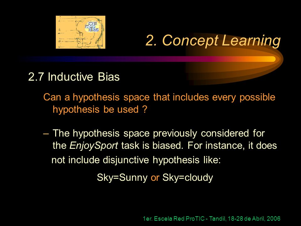 1er. Escela Red ProTIC - Tandil, 18-28 de Abril, 2006 2. Concept Learning 2.7 Inductive Bias Can a hypothesis space that includes every possible hypot