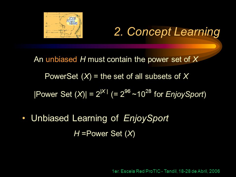 1er. Escela Red ProTIC - Tandil, 18-28 de Abril, 2006 2. Concept Learning An unbiased H must contain the power set of X PowerSet (X) = the set of all