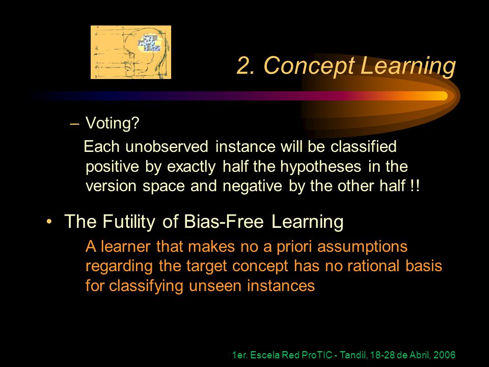 1er. Escela Red ProTIC - Tandil, 18-28 de Abril, 2006 2. Concept Learning –Voting? Each unobserved instance will be classified positive by exactly hal