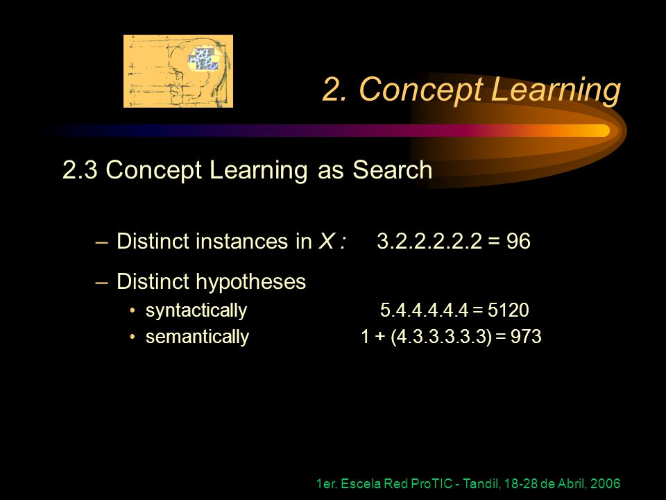 1er. Escela Red ProTIC - Tandil, 18-28 de Abril, 2006 2. Concept Learning 2.3 Concept Learning as Search –Distinct instances in X : 3.2.2.2.2.2 = 96 –