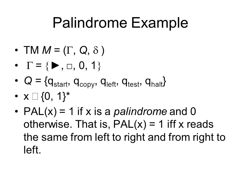 Palindrome Example TM M = (, Q, ) =,, 0, 1 Q = {q start, q copy, q left, q test, q halt } x {0, 1}* PAL(x) = 1 if x is a palindrome and 0 otherwise.
