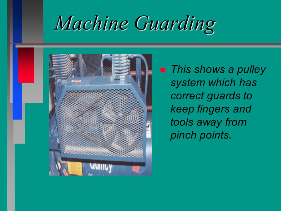 Machine Guarding n n This shows a pulley system which has correct guards to keep fingers and tools away from pinch points.