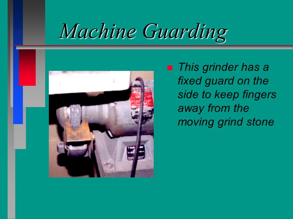 Machine Guarding n n This grinder has a fixed guard on the side to keep fingers away from the moving grind stone