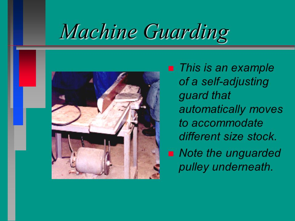 Machine Guarding n n This is an example of a self-adjusting guard that automatically moves to accommodate different size stock. n n Note the unguarded