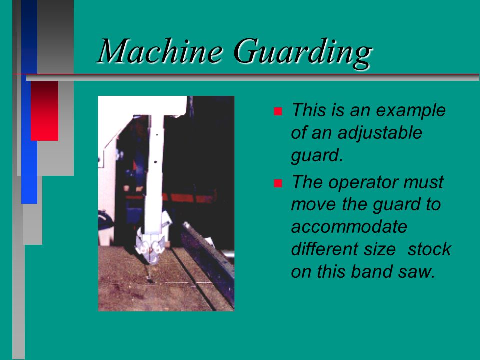Machine Guarding n n This is an example of an adjustable guard. n n The operator must move the guard to accommodate different size stock on this band