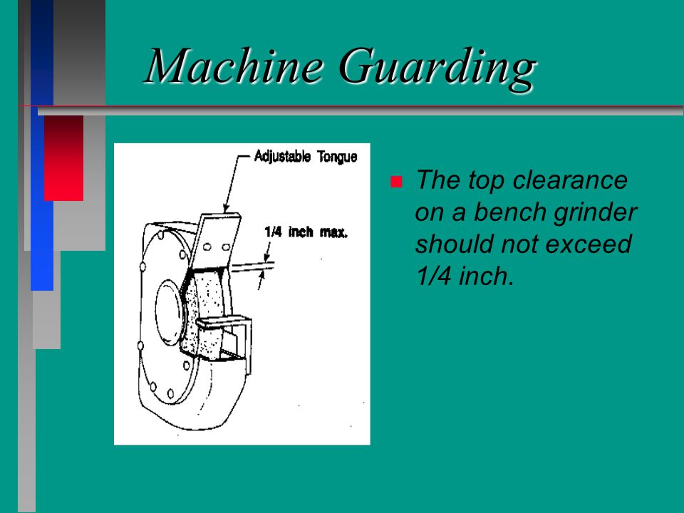 Machine Guarding n n The top clearance on a bench grinder should not exceed 1/4 inch.