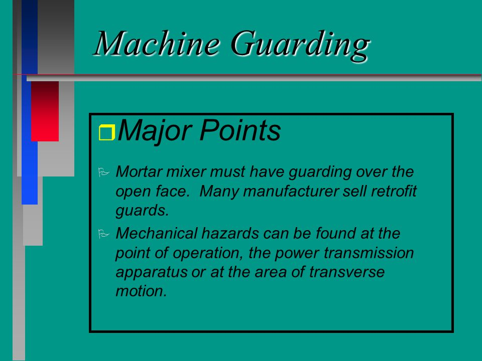 Machine Guarding r r Major Points P P Mortar mixer must have guarding over the open face. Many manufacturer sell retrofit guards. P P Mechanical hazar